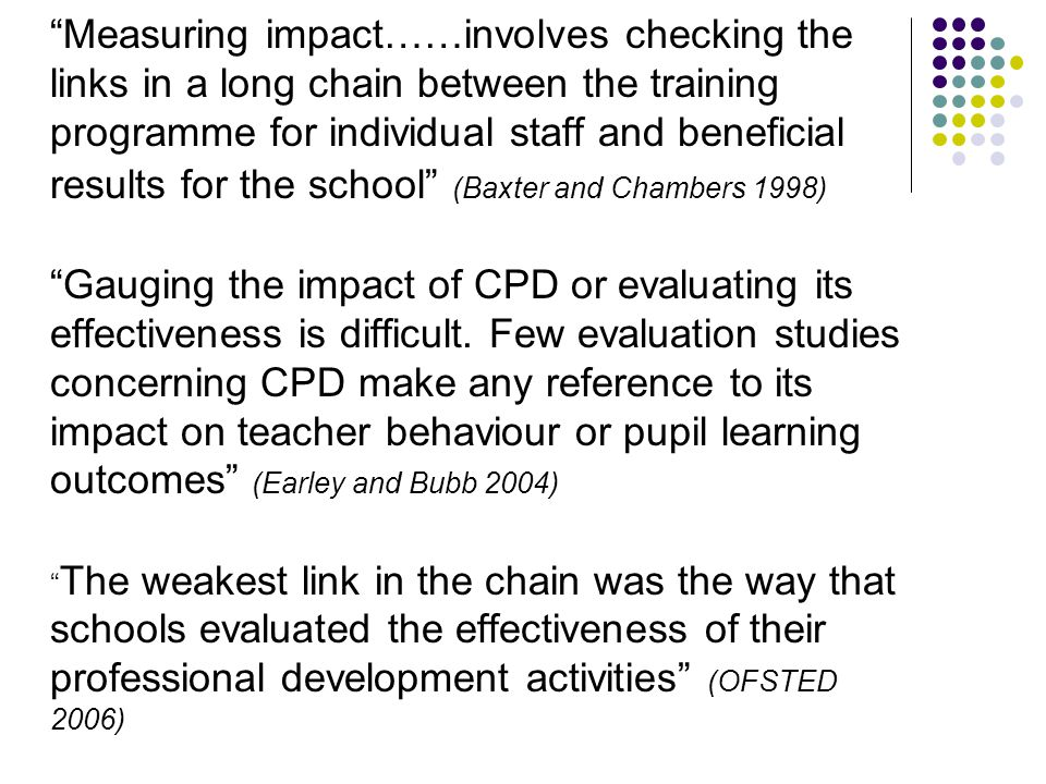 Measuring impact……involves checking the links in a long chain between the training programme for individual staff and beneficial results for the school (Baxter and Chambers 1998) Gauging the impact of CPD or evaluating its effectiveness is difficult.