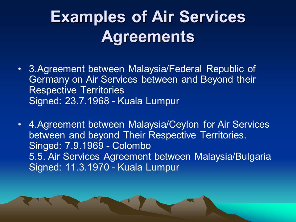 Examples of Air Services Agreements 3.Agreement between Malaysia/Federal Republic of Germany on Air Services between and Beyond their Respective Territories Signed: 23.7.1968 - Kuala Lumpur 4.Agreement between Malaysia/Ceylon for Air Services between and beyond Their Respective Territories.