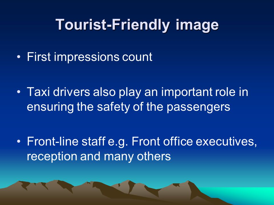 Tourist-Friendly image First impressions count Taxi drivers also play an important role in ensuring the safety of the passengers Front-line staff e.g.