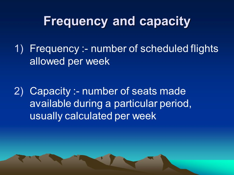 Frequency and capacity 1)Frequency :- number of scheduled flights allowed per week 2)Capacity :- number of seats made available during a particular period, usually calculated per week