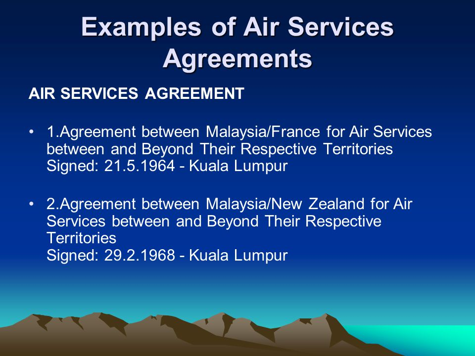 Examples of Air Services Agreements AIR SERVICES AGREEMENT 1.Agreement between Malaysia/France for Air Services between and Beyond Their Respective Territories Signed: 21.5.1964 - Kuala Lumpur 2.Agreement between Malaysia/New Zealand for Air Services between and Beyond Their Respective Territories Signed: 29.2.1968 - Kuala Lumpur
