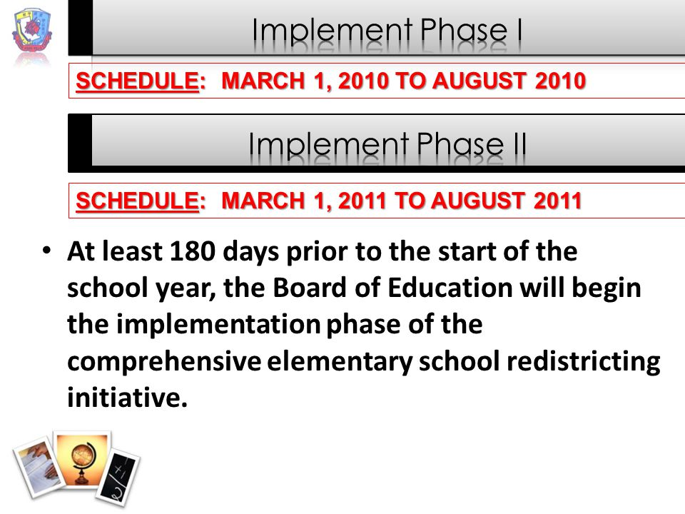 At least 180 days prior to the start of the school year, the Board of Education will begin the implementation phase of the comprehensive elementary school redistricting initiative.