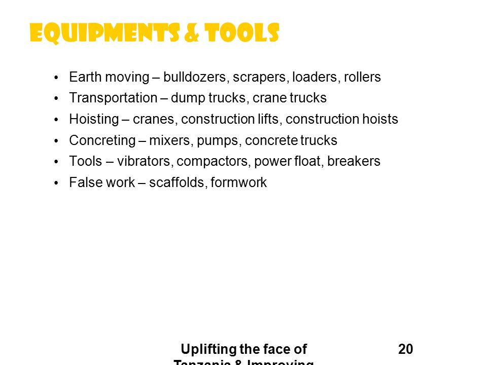 Equipments & tools Earth moving – bulldozers, scrapers, loaders, rollers Transportation – dump trucks, crane trucks Hoisting – cranes, construction li