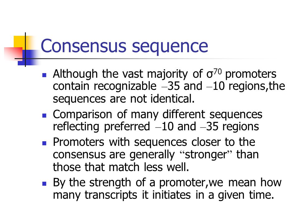 Consensus sequence Although the vast majority of σ 70 promoters contain recognizable – 35 and – 10 regions,the sequences are not identical. Comparison