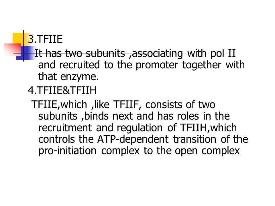 3.TFIIE It has two subunits,associating with pol II and recruited to the promoter together with that enzyme. 4.TFIIE&TFIIH TFIIE,which,like TFIIF, con