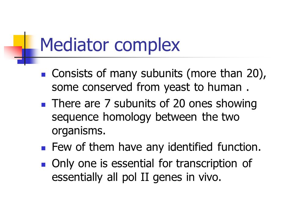Mediator complex Consists of many subunits (more than 20), some conserved from yeast to human. There are 7 subunits of 20 ones showing sequence homolo