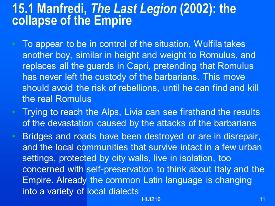 HUI21611 15.1 Manfredi, The Last Legion (2002): the collapse of the Empire To appear to be in control of the situation, Wulfila takes another boy, similar in height and weight to Romulus, and replaces all the guards in Capri, pretending that Romulus has never left the custody of the barbarians.