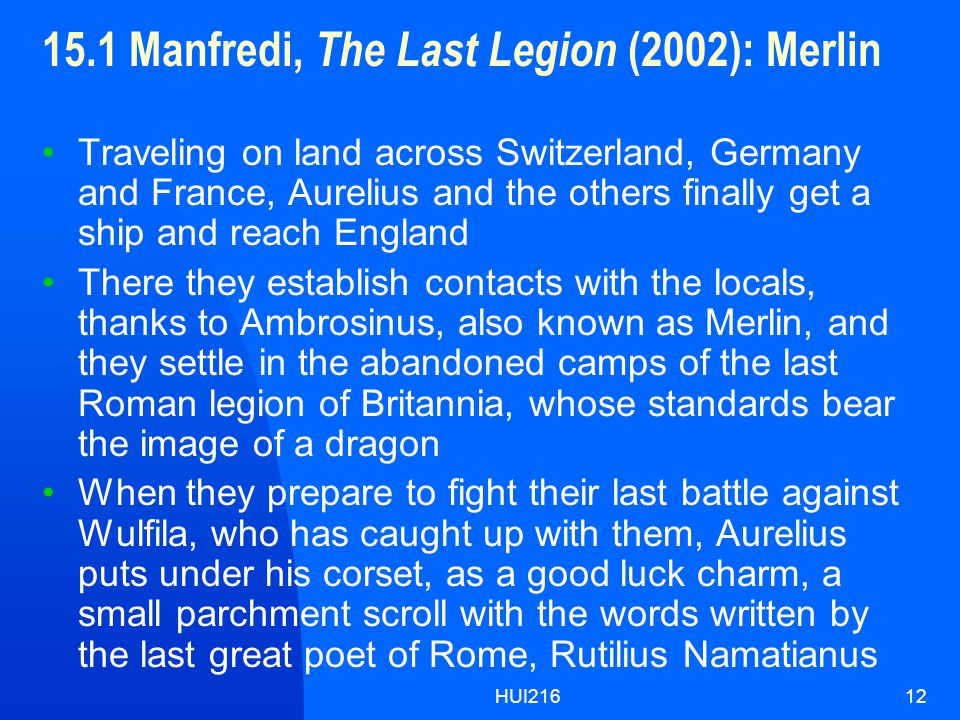 HUI21612 15.1 Manfredi, The Last Legion (2002): Merlin Traveling on land across Switzerland, Germany and France, Aurelius and the others finally get a ship and reach England There they establish contacts with the locals, thanks to Ambrosinus, also known as Merlin, and they settle in the abandoned camps of the last Roman legion of Britannia, whose standards bear the image of a dragon When they prepare to fight their last battle against Wulfila, who has caught up with them, Aurelius puts under his corset, as a good luck charm, a small parchment scroll with the words written by the last great poet of Rome, Rutilius Namatianus