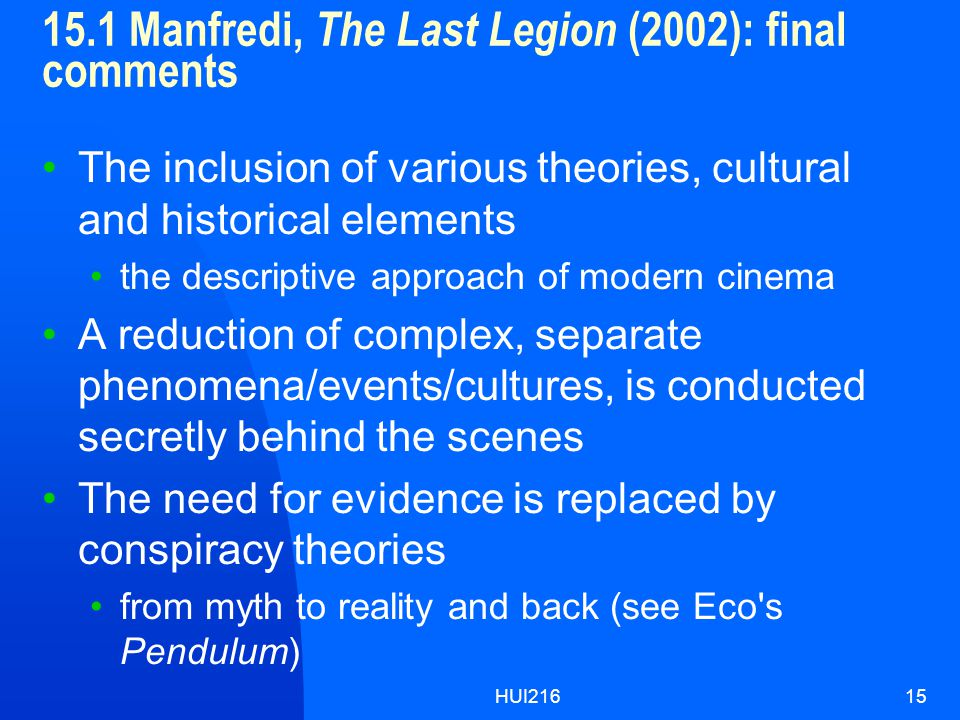 HUI21615 15.1 Manfredi, The Last Legion (2002): final comments The inclusion of various theories, cultural and historical elements the descriptive approach of modern cinema A reduction of complex, separate phenomena/events/cultures, is conducted secretly behind the scenes The need for evidence is replaced by conspiracy theories from myth to reality and back (see Eco s Pendulum)