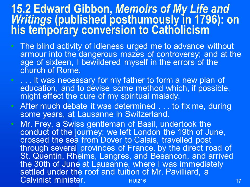 HUI21617 15.2 Edward Gibbon, Memoirs of My Life and Writings (published posthumously in 1796): on his temporary conversion to Catholicism The blind activity of idleness urged me to advance without armour into the dangerous mazes of controversy; and at the age of sixteen, I bewildered myself in the errors of the church of Rome....