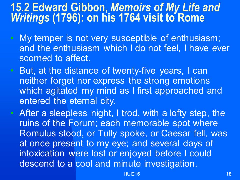 HUI21618 15.2 Edward Gibbon, Memoirs of My Life and Writings (1796): on his 1764 visit to Rome My temper is not very susceptible of enthusiasm; and the enthusiasm which I do not feel, I have ever scorned to affect.