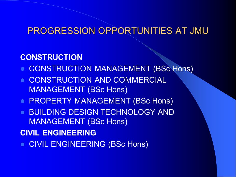 PROGRESSION OPPORTUNITIES AT JMU CONSTRUCTION CONSTRUCTION MANAGEMENT (BSc Hons) CONSTRUCTION AND COMMERCIAL MANAGEMENT (BSc Hons) PROPERTY MANAGEMENT (BSc Hons) BUILDING DESIGN TECHNOLOGY AND MANAGEMENT (BSc Hons) CIVIL ENGINEERING CIVIL ENGINEERING (BSc Hons)