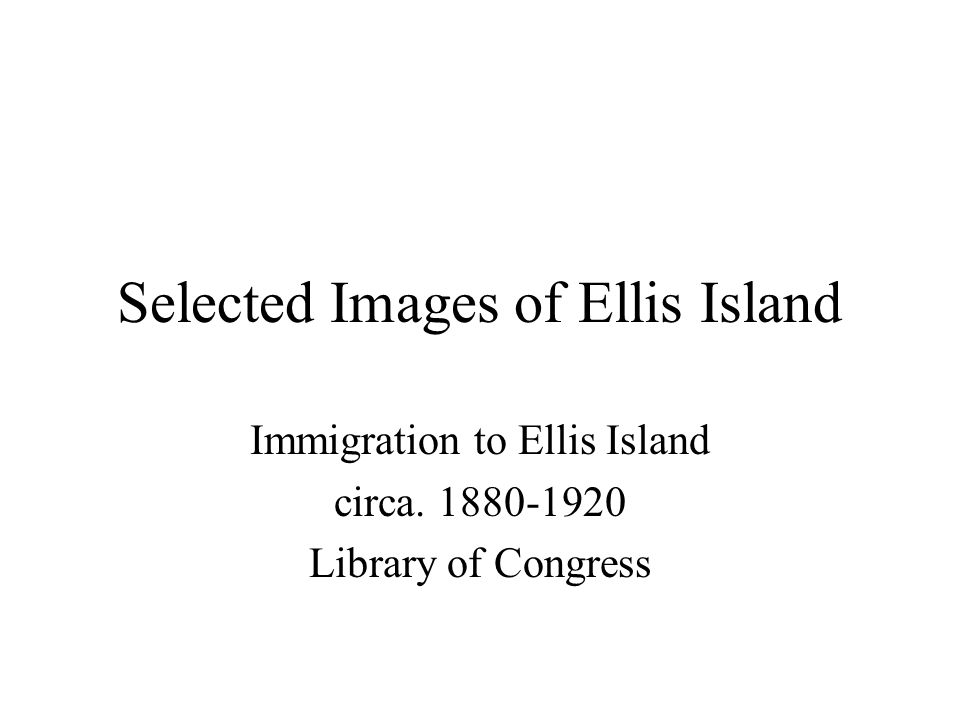 Selected Images of Ellis Island Immigration to Ellis Island circa. 1880-1920 Library of Congress