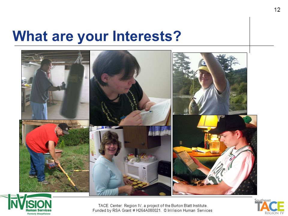 12 What are your Interests? TACE Center: Region IV, a project of the Burton Blatt Institute. Funded by RSA Grant # H264A080021. © InVision Human Servi