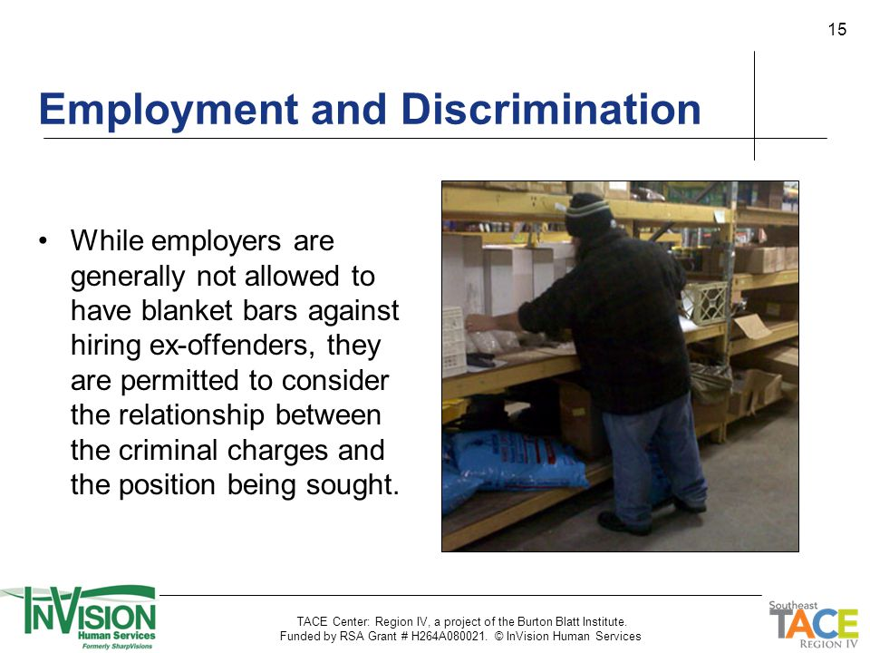 15 Employment and Discrimination While employers are generally not allowed to have blanket bars against hiring ex-offenders, they are permitted to con