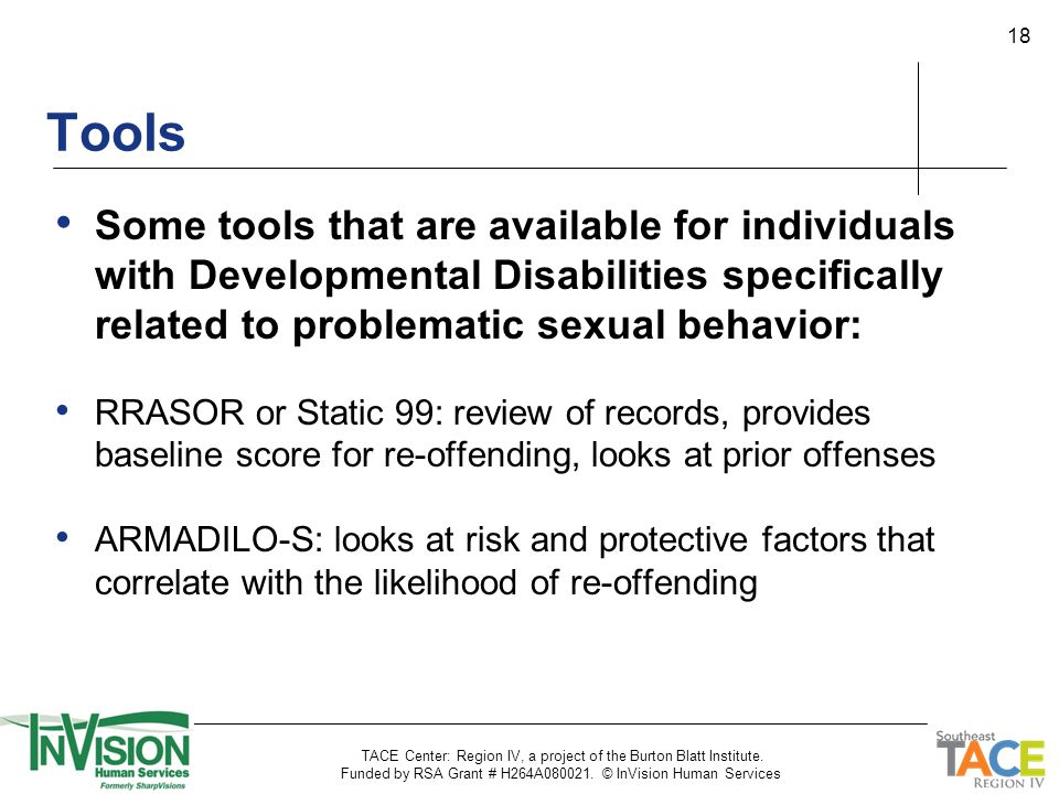 18 Some tools that are available for individuals with Developmental Disabilities specifically related to problematic sexual behavior: RRASOR or Static