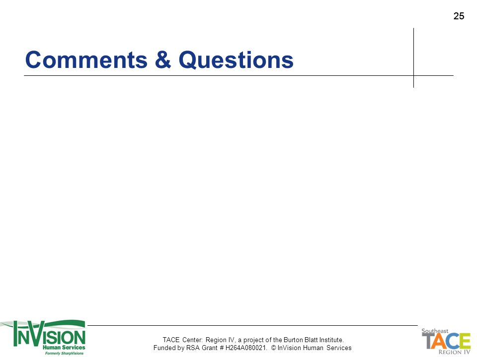 25 Comments & Questions TACE Center: Region IV, a project of the Burton Blatt Institute. Funded by RSA Grant # H264A080021. © InVision Human Services