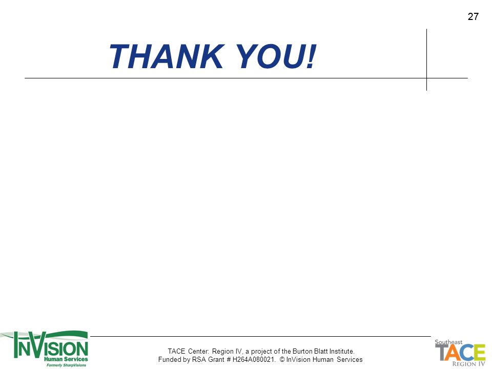27 THANK YOU! TACE Center: Region IV, a project of the Burton Blatt Institute. Funded by RSA Grant # H264A080021. © InVision Human Services