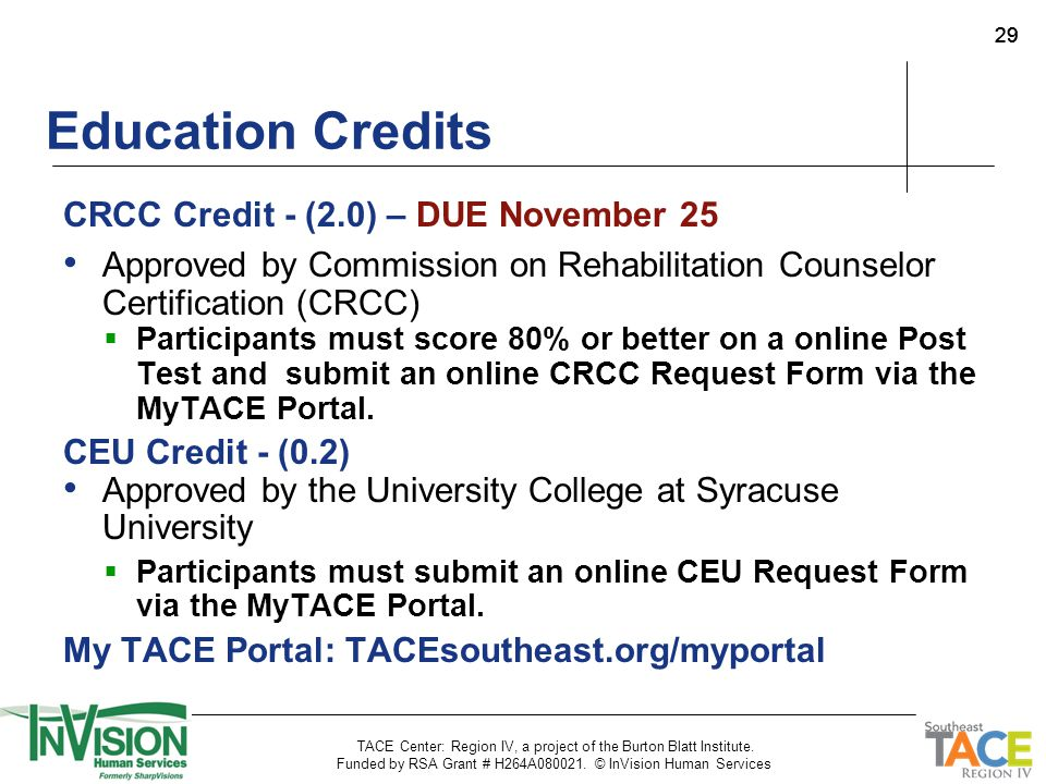 29 Education Credits CRCC Credit - (2.0) – DUE November 25 Approved by Commission on Rehabilitation Counselor Certification (CRCC)  Participants must score 80% or better on a online Post Test and submit an online CRCC Request Form via the MyTACE Portal.