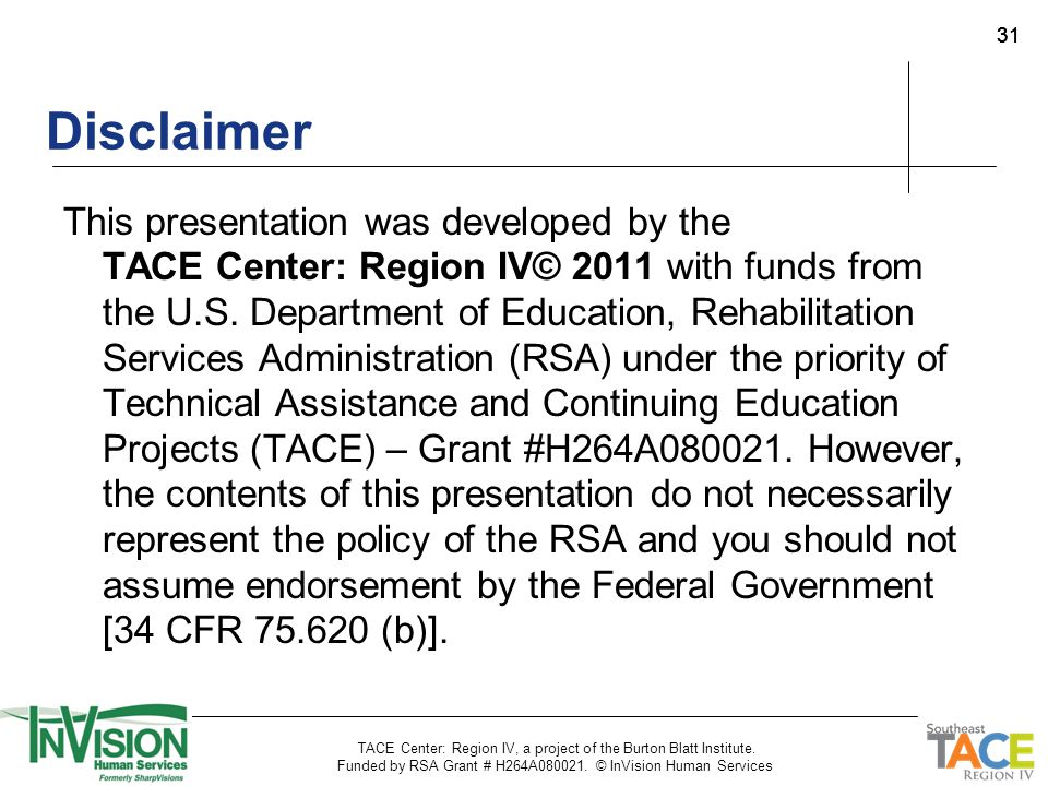 31 Disclaimer This presentation was developed by the TACE Center: Region IV© 2011 with funds from the U.S. Department of Education, Rehabilitation Ser