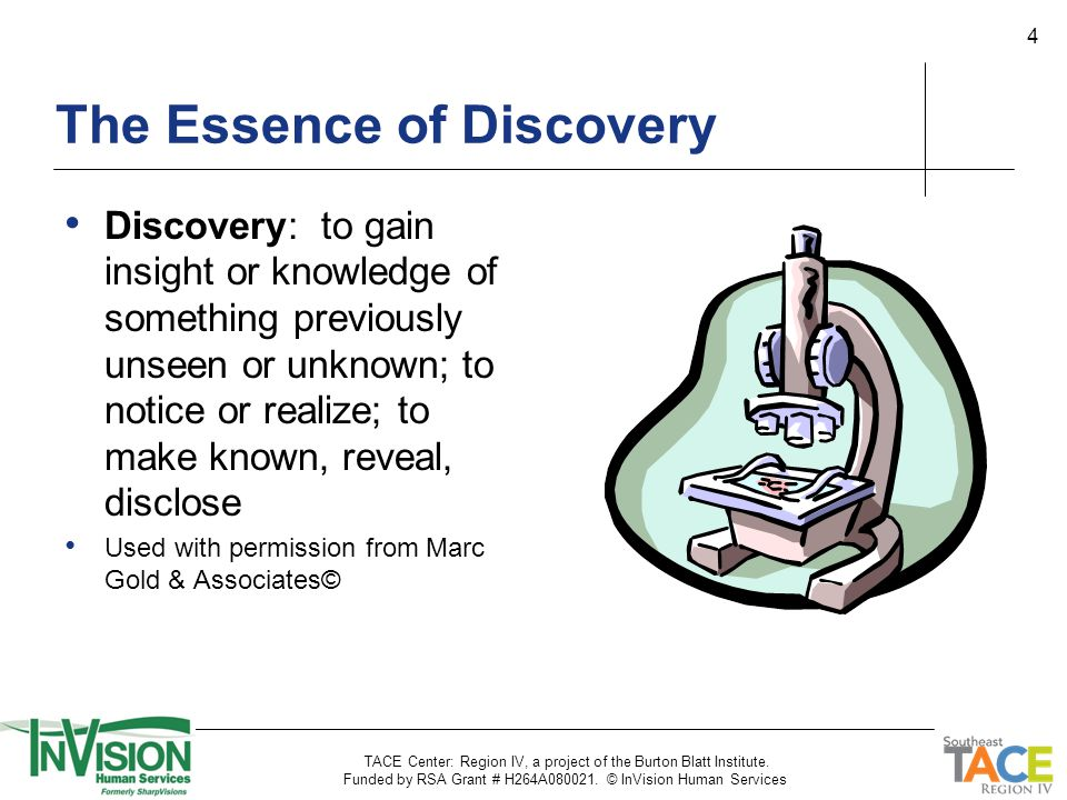 4 Discovery: to gain insight or knowledge of something previously unseen or unknown; to notice or realize; to make known, reveal, disclose Used with permission from Marc Gold & Associates© The Essence of Discovery TACE Center: Region IV, a project of the Burton Blatt Institute.