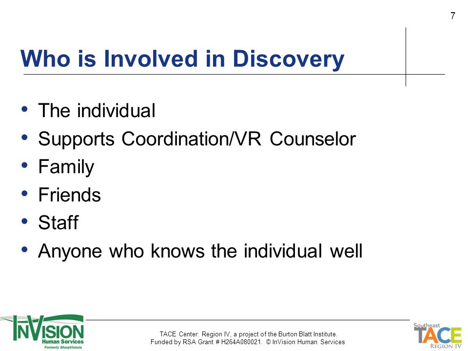 7 The individual Supports Coordination/VR Counselor Family Friends Staff Anyone who knows the individual well Who is Involved in Discovery TACE Center: Region IV, a project of the Burton Blatt Institute.