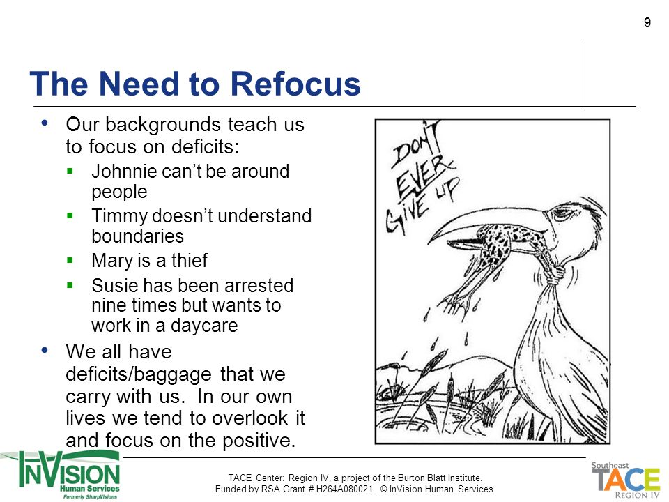 9 The Need to Refocus Our backgrounds teach us to focus on deficits:  Johnnie can't be around people  Timmy doesn't understand boundaries  Mary is