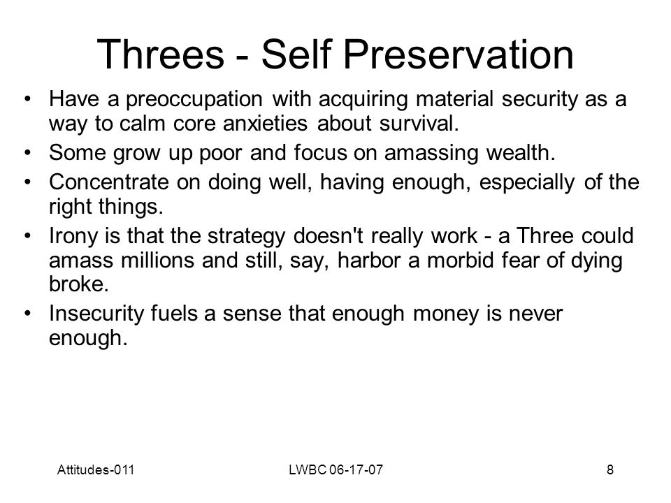 Attitudes-011LWBC 06-17-078 Threes - Self Preservation Have a preoccupation with acquiring material security as a way to calm core anxieties about survival.