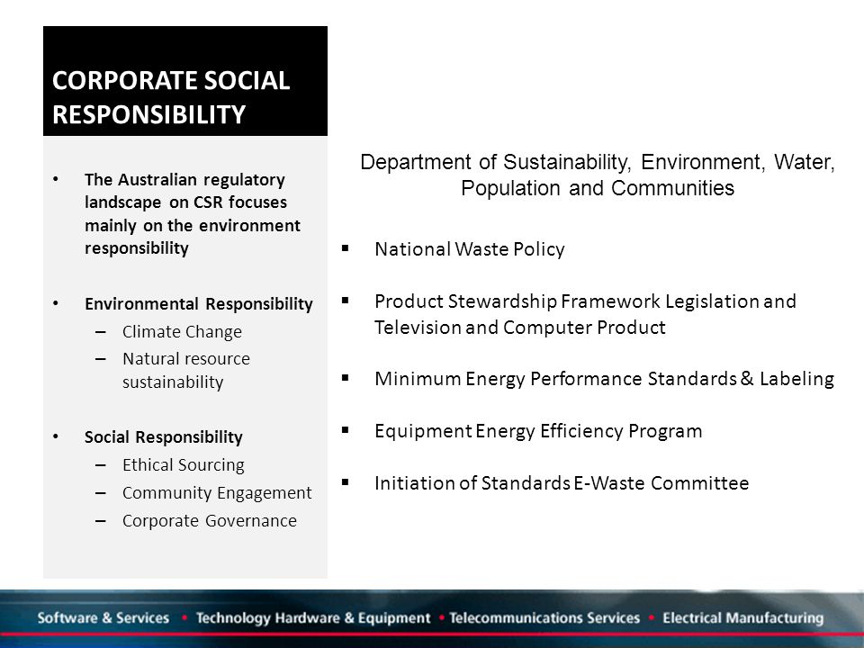 CORPORATE SOCIAL RESPONSIBILITY The Australian regulatory landscape on CSR focuses mainly on the environment responsibility Environmental Responsibility – Climate Change – Natural resource sustainability Social Responsibility – Ethical Sourcing – Community Engagement – Corporate Governance  National Waste Policy  Product Stewardship Framework Legislation and Television and Computer Product  Minimum Energy Performance Standards & Labeling  Equipment Energy Efficiency Program  Initiation of Standards E-Waste Committee Department of Sustainability, Environment, Water, Population and Communities