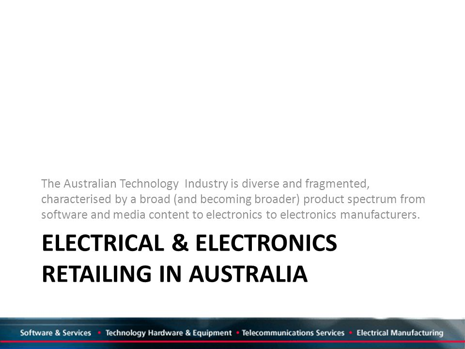 ELECTRICAL & ELECTRONICS RETAILING IN AUSTRALIA The Australian Technology Industry is diverse and fragmented, characterised by a broad (and becoming broader) product spectrum from software and media content to electronics to electronics manufacturers.