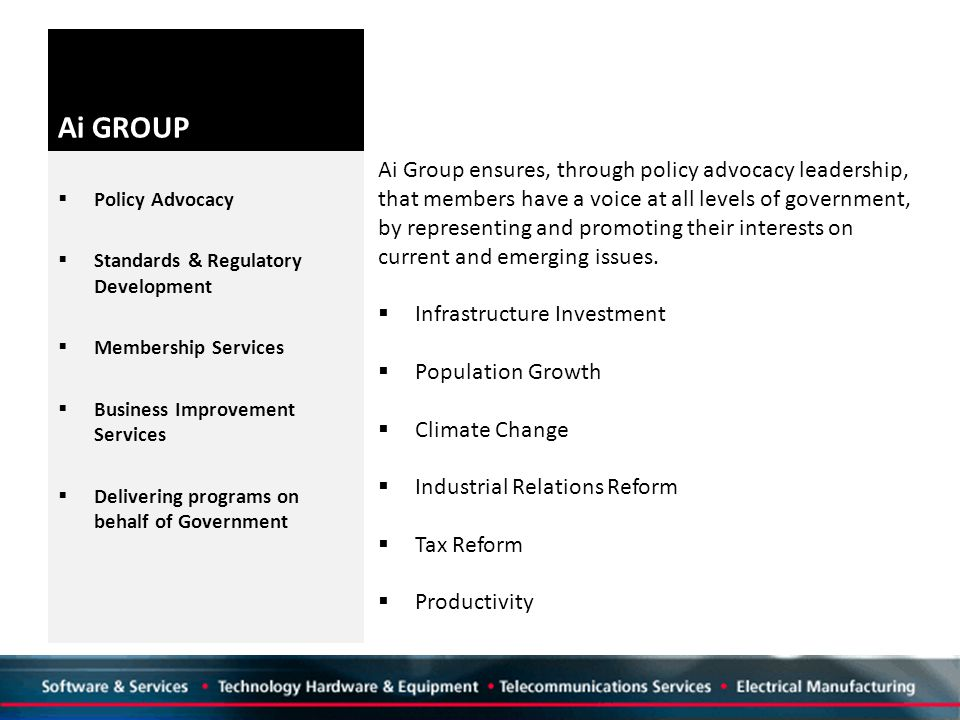 Ai GROUP  Policy Advocacy  Standards & Regulatory Development  Membership Services  Business Improvement Services  Delivering programs on behalf of Government Ai Group ensures, through policy advocacy leadership, that members have a voice at all levels of government, by representing and promoting their interests on current and emerging issues.