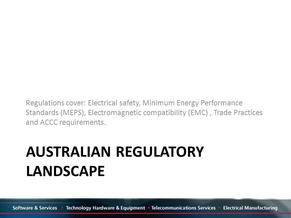AUSTRALIAN REGULATORY LANDSCAPE Regulations cover: Electrical safety, Minimum Energy Performance Standards (MEPS), Electromagnetic compatibility (EMC), Trade Practices and ACCC requirements.