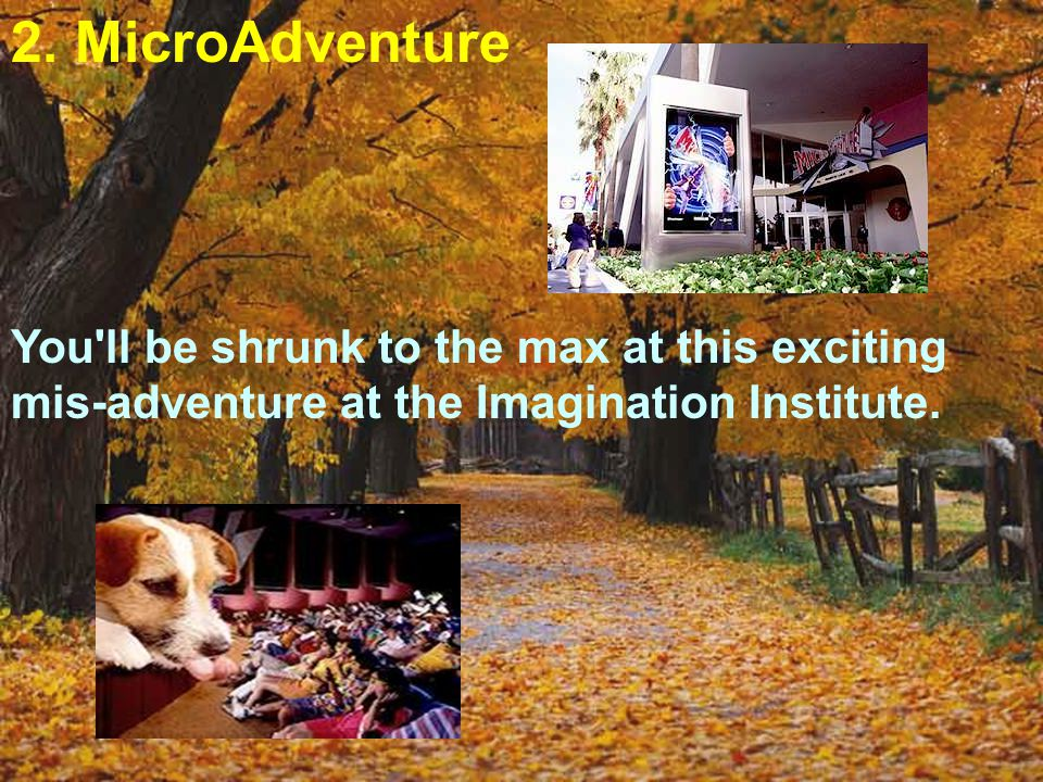 2. MicroAdventure You'll be shrunk to the max at this exciting mis-adventure at the Imagination Institute.