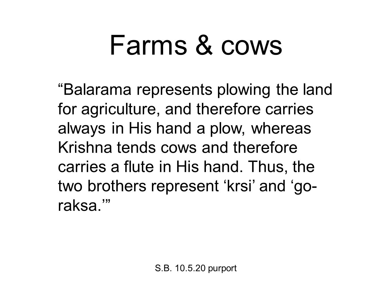 Farms & cows Balarama represents plowing the land for agriculture, and therefore carries always in His hand a plow, whereas Krishna tends cows and therefore carries a flute in His hand.