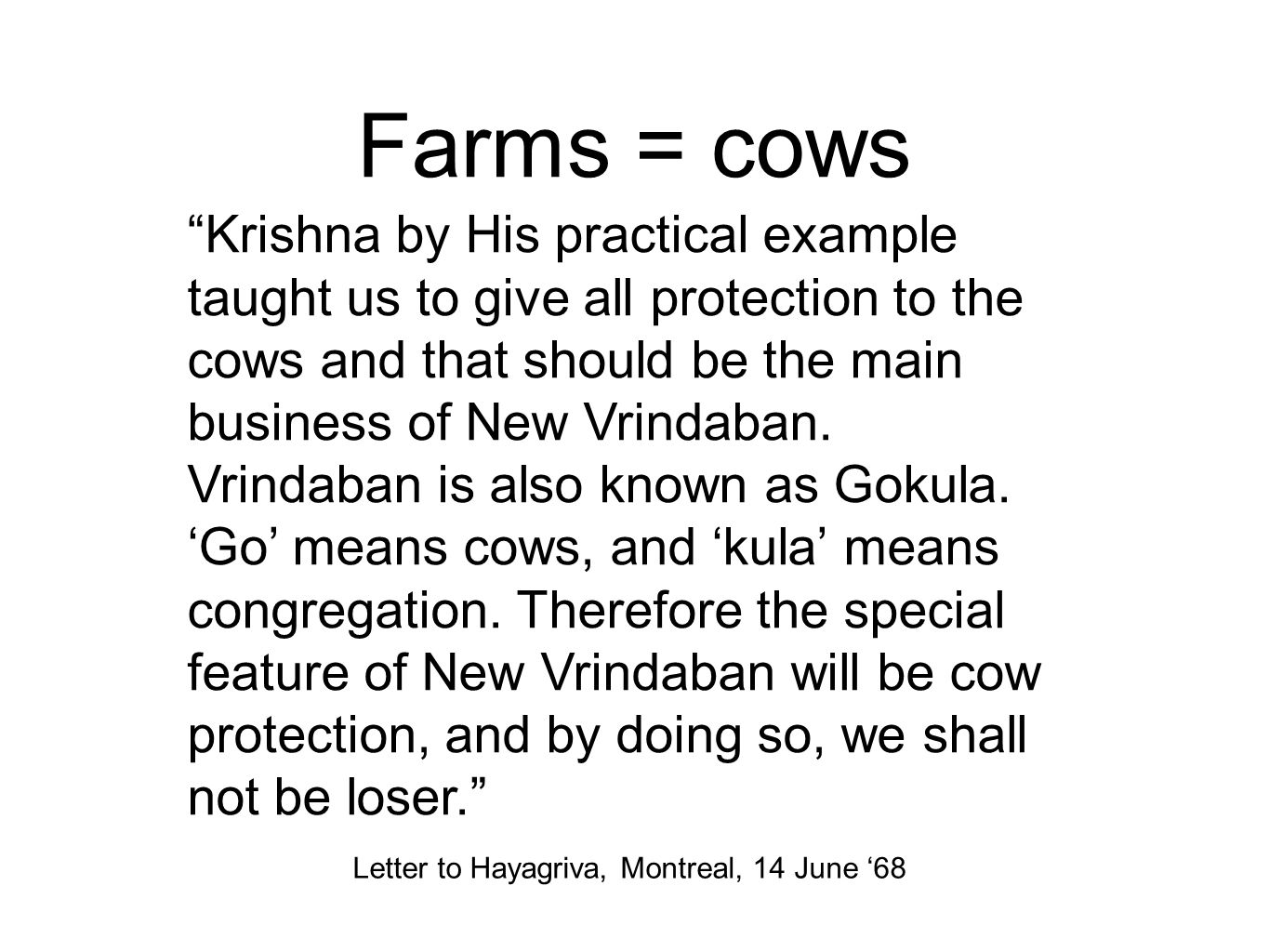 Farms = cows Krishna by His practical example taught us to give all protection to the cows and that should be the main business of New Vrindaban.