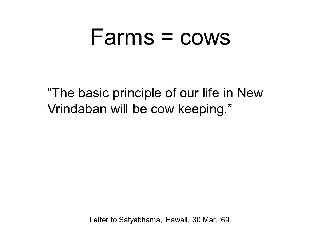 Farms = cows The basic principle of our life in New Vrindaban will be cow keeping. Letter to Satyabhama, Hawaii, 30 Mar.