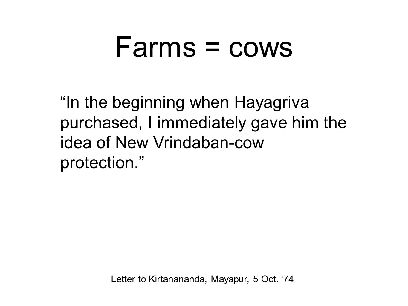 Farms = cows In the beginning when Hayagriva purchased, I immediately gave him the idea of New Vrindaban-cow protection. Letter to Kirtanananda, Mayapur, 5 Oct.