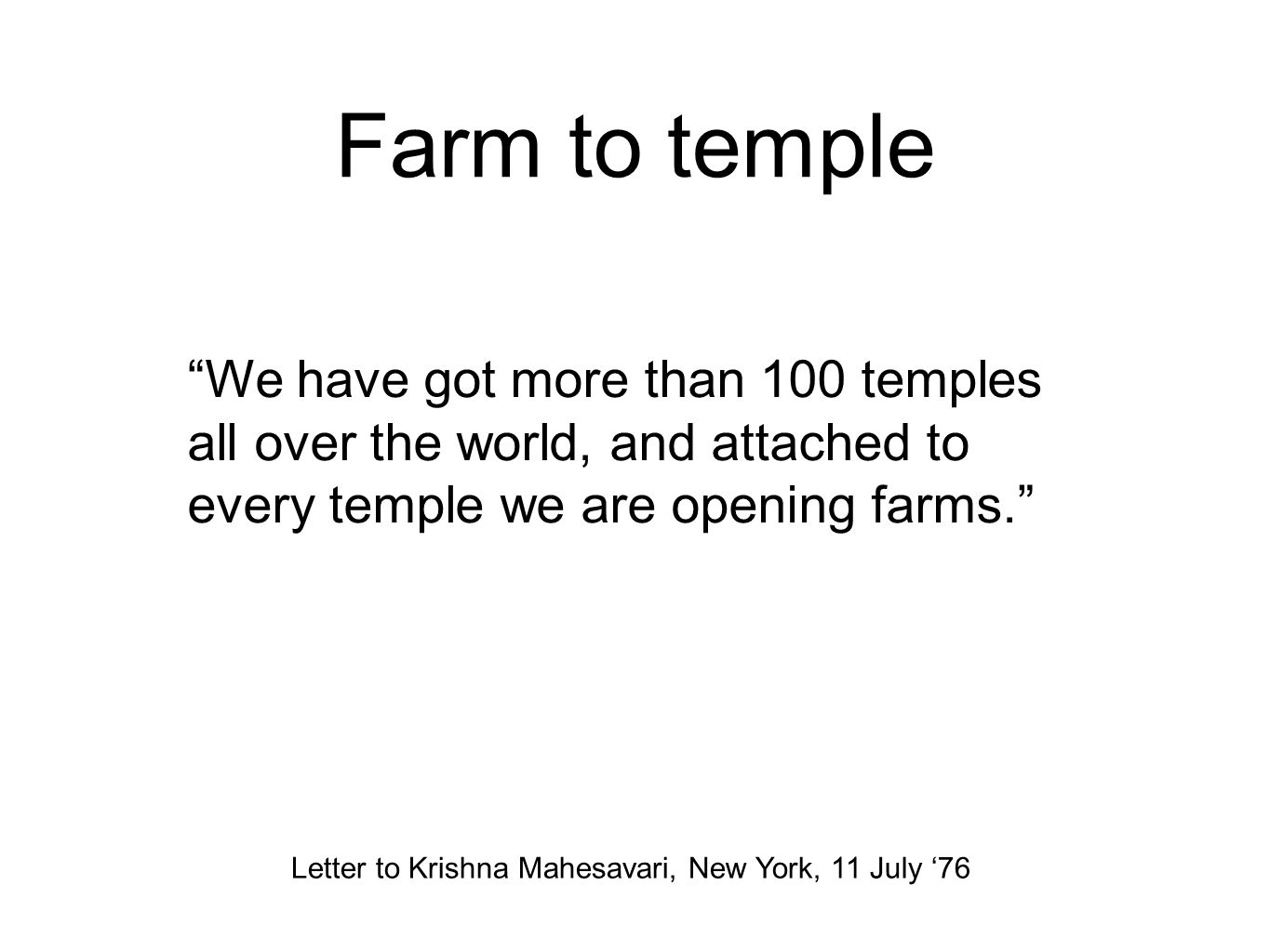 Farm to temple We have got more than 100 temples all over the world, and attached to every temple we are opening farms. Letter to Krishna Mahesavari, New York, 11 July '76