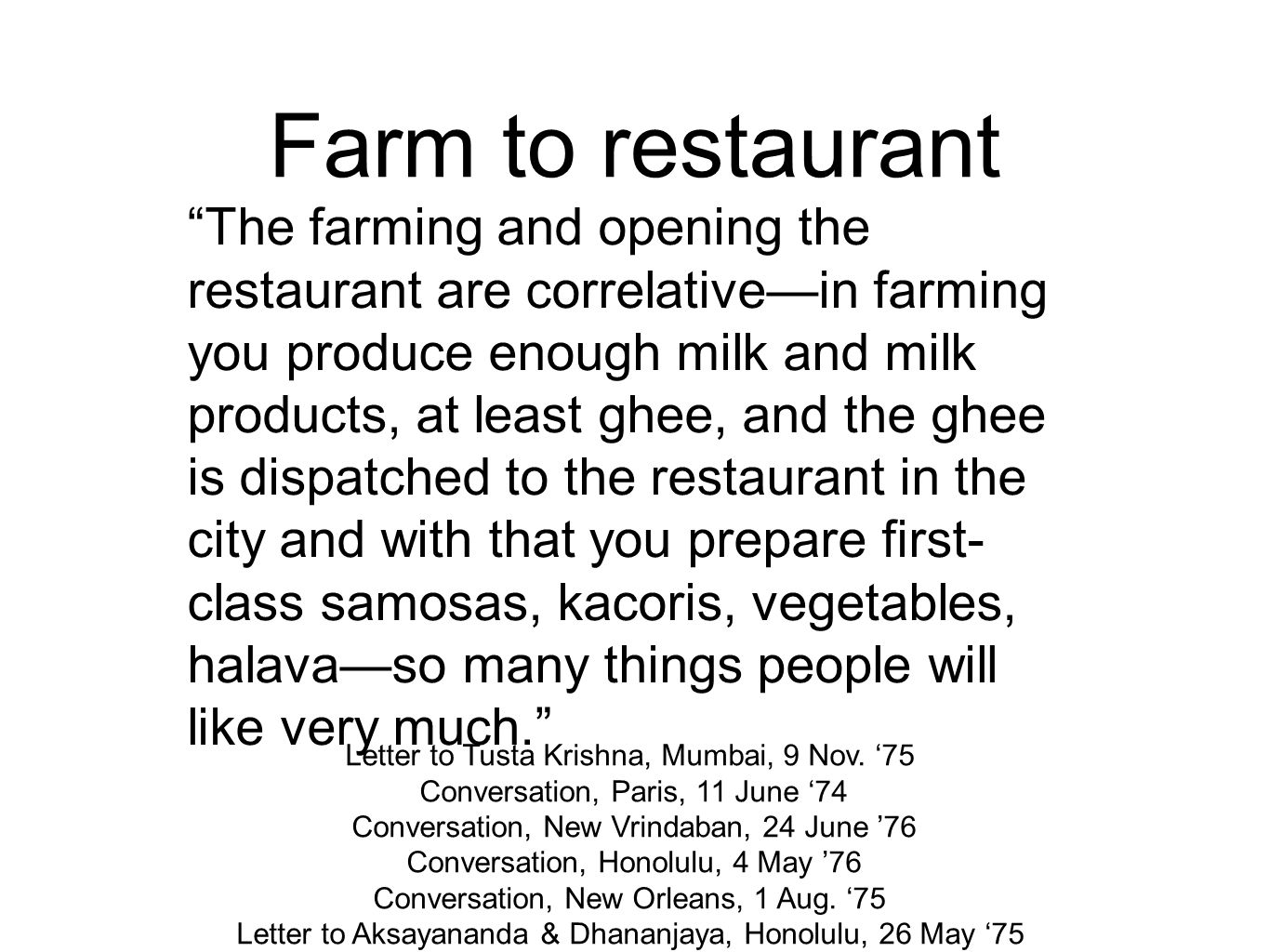 Farm to restaurant The farming and opening the restaurant are correlative—in farming you produce enough milk and milk products, at least ghee, and the ghee is dispatched to the restaurant in the city and with that you prepare first- class samosas, kacoris, vegetables, halava—so many things people will like very much. Letter to Tusta Krishna, Mumbai, 9 Nov.