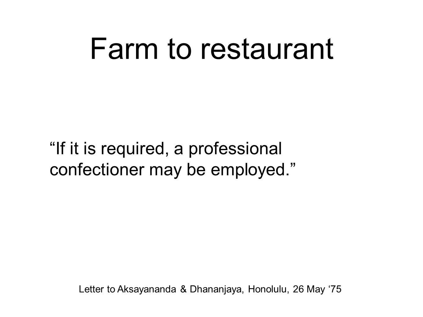 Farm to restaurant If it is required, a professional confectioner may be employed. Letter to Aksayananda & Dhananjaya, Honolulu, 26 May '75