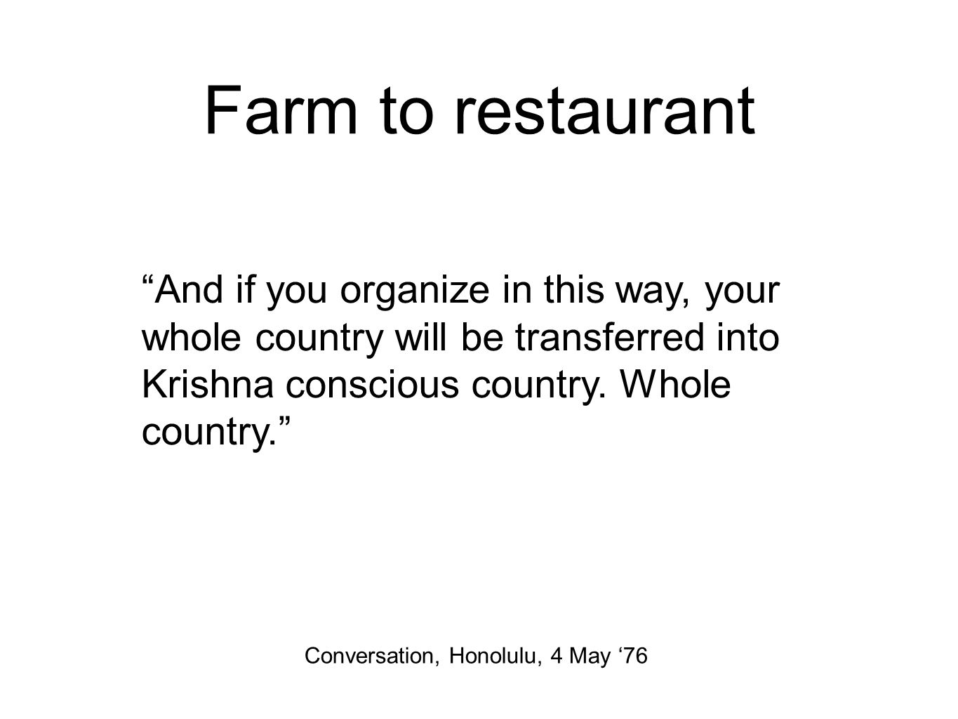 Farm to restaurant And if you organize in this way, your whole country will be transferred into Krishna conscious country.