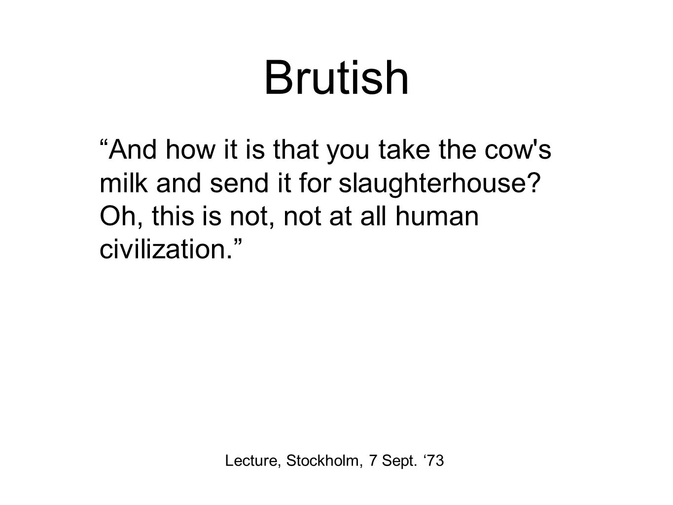 "Brutish Lecture, Stockholm, 7 Sept. '73 ""And how it is that you take the cow's milk and send it for slaughterhouse? Oh, this is not, not at all human"