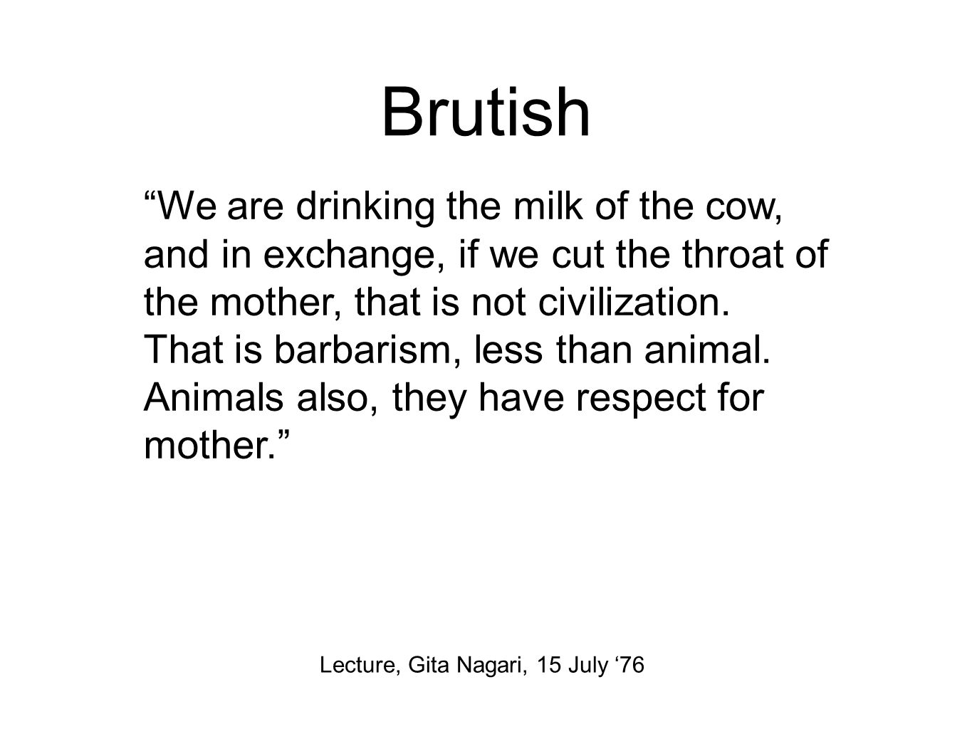 Brutish Lecture, Gita Nagari, 15 July '76 We are drinking the milk of the cow, and in exchange, if we cut the throat of the mother, that is not civilization.