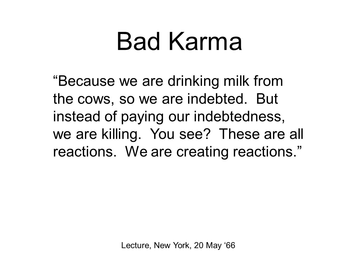 Bad Karma Lecture, New York, 20 May '66 Because we are drinking milk from the cows, so we are indebted.