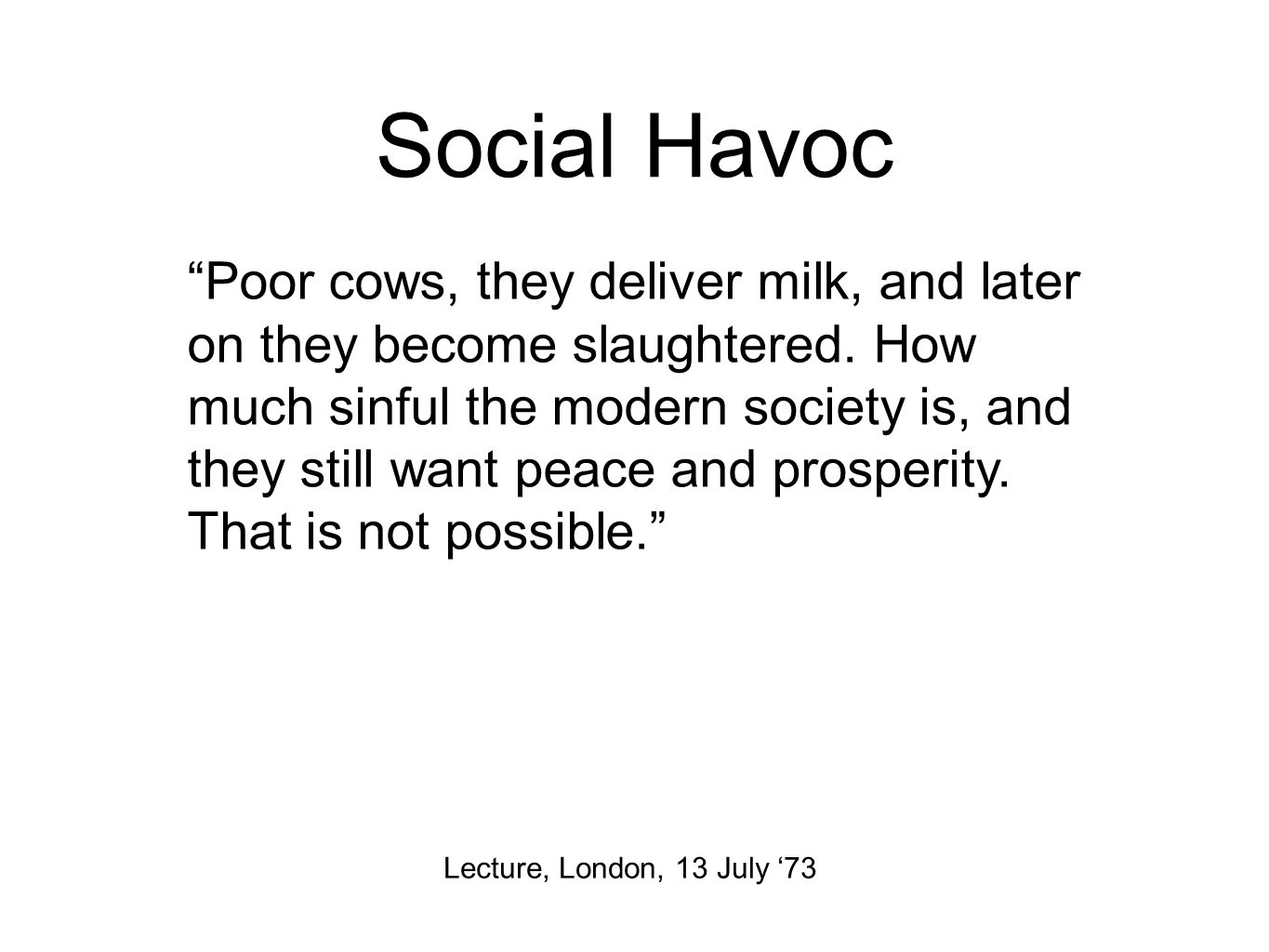 Social Havoc Lecture, London, 13 July '73 Poor cows, they deliver milk, and later on they become slaughtered.