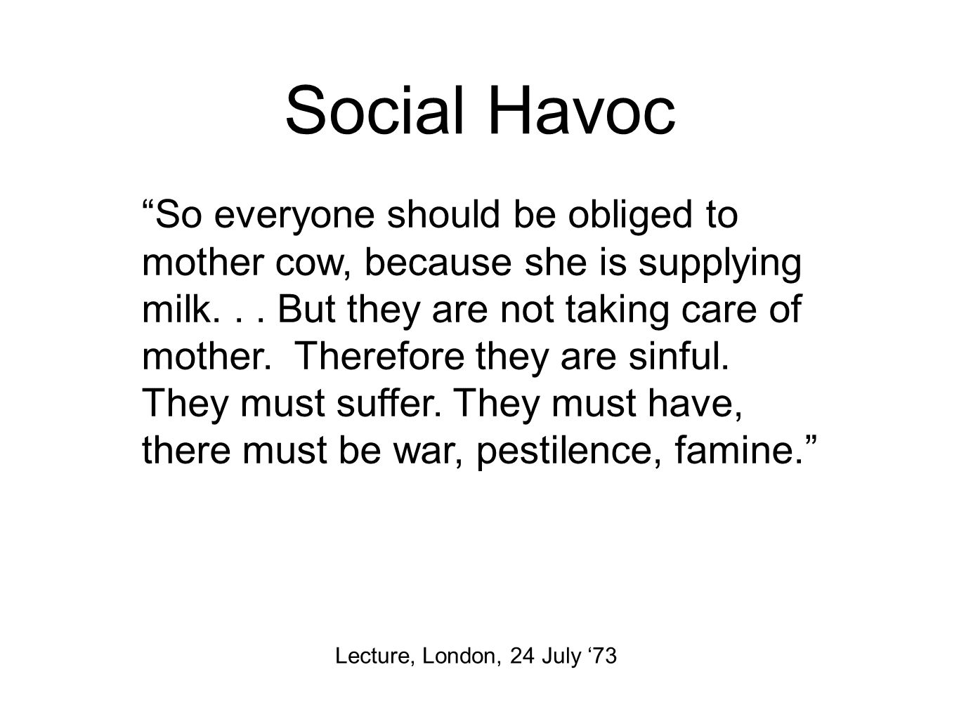 Social Havoc Lecture, London, 24 July '73 So everyone should be obliged to mother cow, because she is supplying milk...