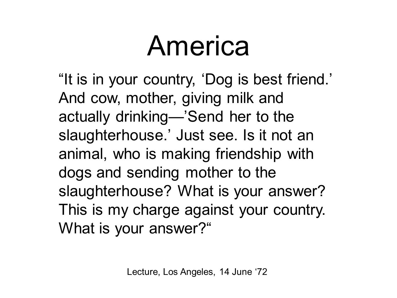 America Lecture, Los Angeles, 14 June '72 It is in your country, 'Dog is best friend.' And cow, mother, giving milk and actually drinking—'Send her to the slaughterhouse.' Just see.