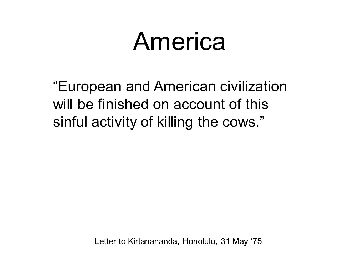 America European and American civilization will be finished on account of this sinful activity of killing the cows. Letter to Kirtanananda, Honolulu, 31 May '75