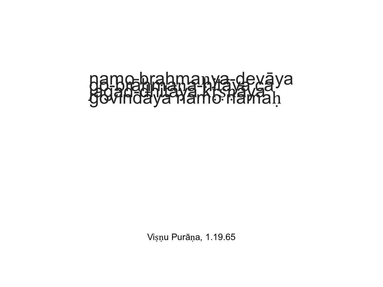 namo brahma ṇ ya-devāya go-brāhma ṇ a-hitāya ca jagad-dhitāya k ṛṣṇ āya govindāya namo nama ḥ Vi ṣṇ u Purā ṇ a, 1.19.65