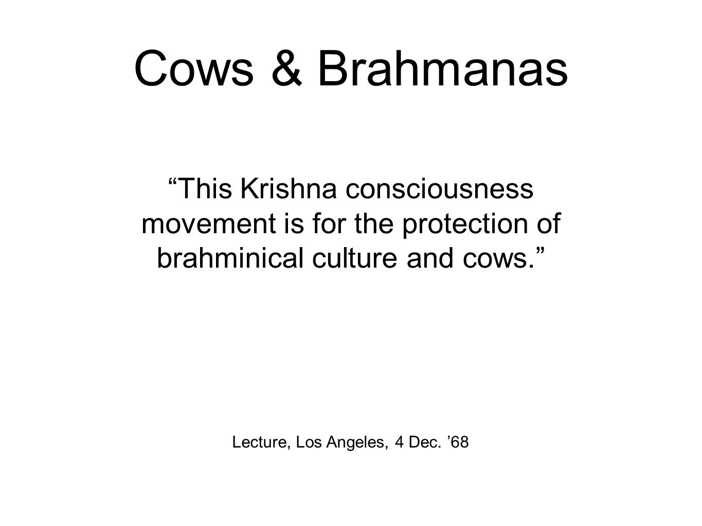 Cows & Brahmanas This Krishna consciousness movement is for the protection of brahminical culture and cows. Lecture, Los Angeles, 4 Dec.